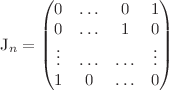 <math> J_n = \begin{pmatrix} 0 & \dots & 0 & 1 \\ 0 & \dots & 1 & 0 \\ \vdots & \dots & \dots & \vdots \\ 1 & 0 & \dots & 0 \\ \end{pmatrix}</math>