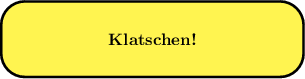 <math> \begin{tikzpicture}[scale=0.8] \draw[line width=1.5pt, rounded corners=5mm,fill=yellow!80] (0, 0) rectangle (8, 2) node[centered] at (4,1) {\textbf{Klatschen!}} \end{tikzpicture} </math>