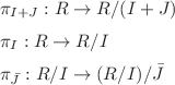 <math>\pi_{I+J} : R \to R/(I+J)\medskip\\ \pi_I : R \to R/I\medskip\\ \pi_{\bar{J}} : R/I \to (R/I)/\bar{J}</math>
