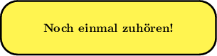 <math> \begin{tikzpicture}[scale=0.8] \draw[line width=1.5pt, rounded corners=5mm,fill=yellow!80] (0, 0) rectangle (8, 2) node[centered] at (4,1) {\textbf{Noch einmal zuh�ren!}} \end{tikzpicture} </math>