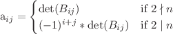 <math> a_{ij} = \begin{cases} \det(B_{ij}) & \text{if } 2 \nmid n \\ (-1)^{i+j} * \det(B_{ij}) & \text{if } 2 \mid n \end{cases} </math>