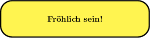 <math> \begin{tikzpicture}[scale=0.8] \draw[line width=1.5pt, rounded corners=5mm,fill=yellow!80] (0, 0) rectangle (8, 2) node[centered] at (4,1) {\textbf{Fr�hlich sein!}} \end{tikzpicture} </math>